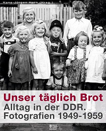 Unser täglich Brot: Alltag in der DDR. Fotografien 1949-1959 (Bild und Heimat Buch)