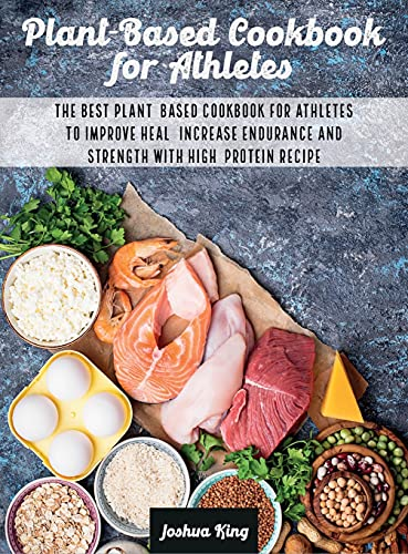 Plant-Based Cookbook for Athletes: The Best Plant-Based Cookbook For Athletes To Improve Heal, Increase Endurance and Strength With High-Protein Recipes (Vegan Cookbook)