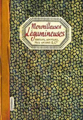Merveilleuses Légumineuses - Haricots, Lentilles, Pois Chiches & Cie
