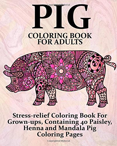 Pig Coloring Book For Adults: Stress-relief Coloring Book For Grown-ups, Containing 40 Paisley, Henna and Mandala Pig Coloring Pages (Farm Animal Coloring Books) (Volume 1)