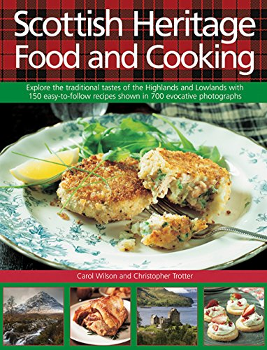 Scottish Heritage Food and Cooking: Explore The Traditional Tastes Of The Highlands And Lowlands With 150 Easy-To-Follow Recipes Shown In 700 Evocative Photographs