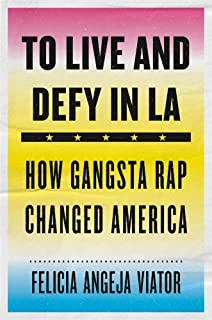 To Live and Defy in LA: How Gangsta Rap Changed America