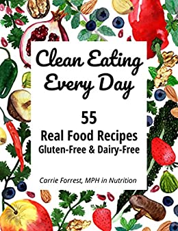 Clean Eating Every Day: 55 Real Food Recipes, Gluten-Free & Dairy-Free by [Carrie Forrest]
