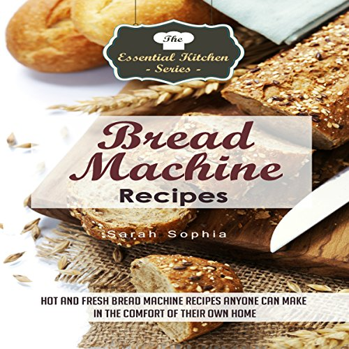 Bread Machine Recipes: Hot and Fresh Bread Machine Recipes Anyone Can Make in the Comfort of Their Own Home audiobook cover art