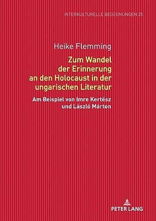 Zum Wandel Der Erinnerung an Den Holocaust in Der Ungarischen Literatur: Am Beispiel Von Imre Kertész Und László Márton