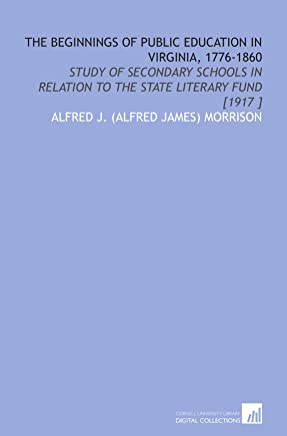 The Beginnings of Public Education in Virginia, 1776-1860: Study of Secondary Schools in Relation to the State Literary Fund [1917 ]