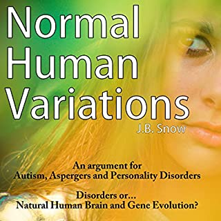 Normal Human Variations     An Argument for Autism, Aspergers and Personality Disorders - Disorders or Natural Human Brain and Gene Evolution?              By:                                                                                                                                 J. B. Snow                               Narrated by:                                                                                                                                 Pete Beretta                      Length: 26 mins     5 ratings     Overall 2.8