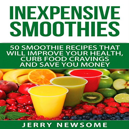 Inexpensive Smoothies: 50 Smoothie Recipes That Will Improve Your Health, Curb Food Cravings and Save You Money audiobook cover art