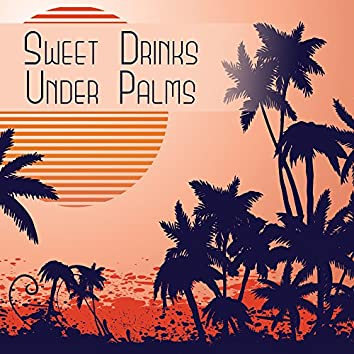 Sweet Drinks Under Palms – Best Chill Out Music, Beach Party, Deep Sun, Relaxation, Cocktail Party, Sexy Chill, Stress Free