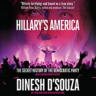 Hillary's America     The Secret History of the Democratic Party              By:                                                                                                                                 Dinesh D'Souza                               Narrated by:                                                                                                                                 James Foster                      Length: 10 hrs and 27 mins     7 ratings     Overall 4.7