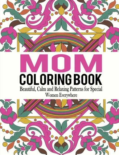 Mom Coloring Book: Beautiful, Calm and Relaxing Patterns for Special Women Everywhere (Mom Coloring Book, Coloring Book for Mom, Adult Coloring Book for...
