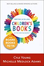 Writing and Selling Children's Books in the Christian Market: --From Board Books to YA