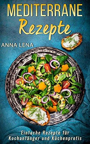 Mediterrane Rezepte: Einfache Rezepte für Kochanfänger und Küchenprofis