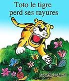 Livres pour enfants: Toto le tigre perd ses rayures - Un livre illustré pour les garçons: Un livre d'images pour les enfants. Children's book in French ... les enfants. Kids books in French t. 8)