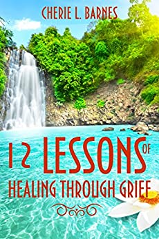 12 Lessons of Healing Through Grief by [Cherie Barnes]