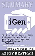 Summary of iGen: Why Today's Super-Connected Kids Are Growing Up Less Rebellious, More Tolerant, Less Happy--and Completel...