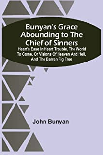 Bunyan'S Grace Abounding To The Chief Of Sinners: Heart'S Ease In Heart Trouble, The World To Come, Or Visions Of Heaven A...