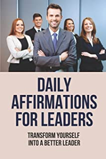 Daily Affirmations For Leaders: Transform Yourself Into A Better Leader: Success Traits Of Leaders