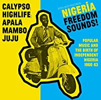 Nigeria Freedom Sounds! Calypso, Highlife, Juju & Apala: Popular Music And The Birth Of Independent Nigeria 1960-63 by Soul Jazz Records Presents
