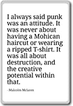 I always said punk was an attitude. It was ... - Malcolm Mclaren - quotes fridge magnet, White