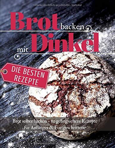Brot backen mit Dinkel Brot selber backen: 50 gelingsichere Rezepte für Anfänger & Fortgeschrittene