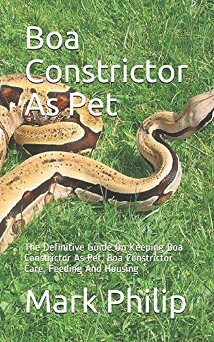 Boa Constrictor As Pet: The Definitive Guide On Keeping Boa Constrictor As Pet, Boa Constrictor Care, Feeding And Housing