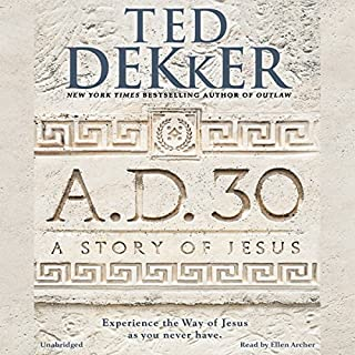 A.D. 30     A Novel              By:                                                                                                                                 Ted Dekker                               Narrated by:                                                                                                                                 Ellen Archer                      Length: 12 hrs and 48 mins     1,215 ratings     Overall 4.7