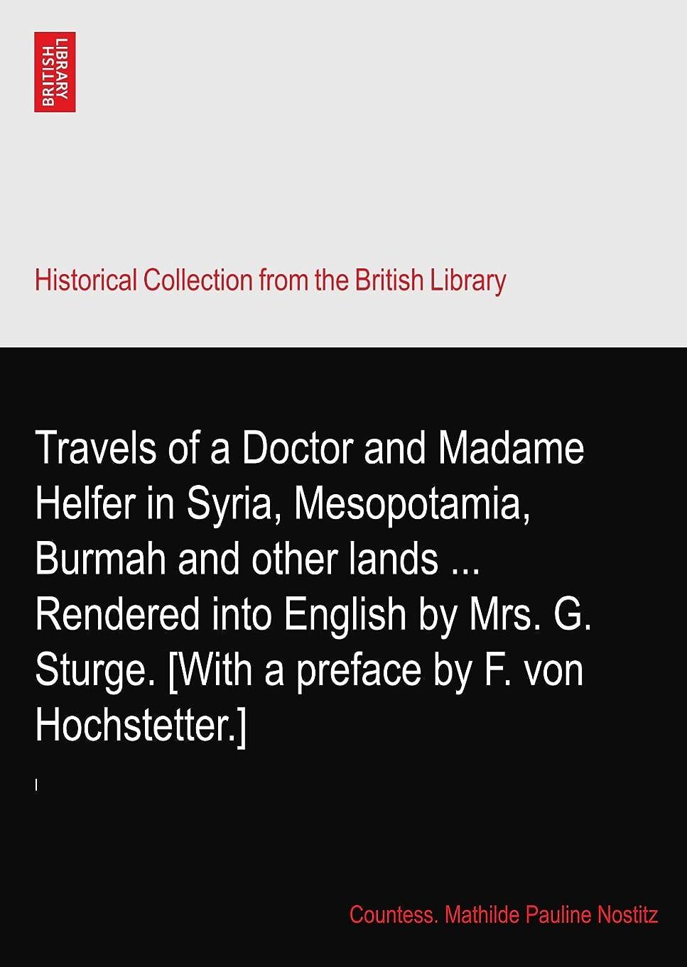 水没ディーラービリーヤギTravels of a Doctor and Madame Helfer in Syria, Mesopotamia, Burmah and other lands ... Rendered into English by Mrs. G. Sturge. [With a preface by F. von Hochstetter.]