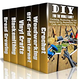 DIY For The Whole Family: Crocheting, Woodworking, Off-Grid Internet Set-Up, Vinyl Crafts, Blacksmithing And Even Bread Growing:   (DIY Projects For Home, Woodworking, Crocheting, Bread Recipes) by [Good  Books]