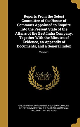 Reports from the Select Committee of the House of Commons Appointed to Enquire Into the Present State of the Affairs of the East India Company, ... of Documents, and a General Index; Volume 1