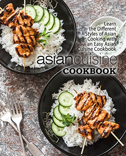 Asian Cuisine Cookbook: Learn the Different Styles of Asian Cooking with an Easy Asian Cuisine Cookbook (2nd Edition)