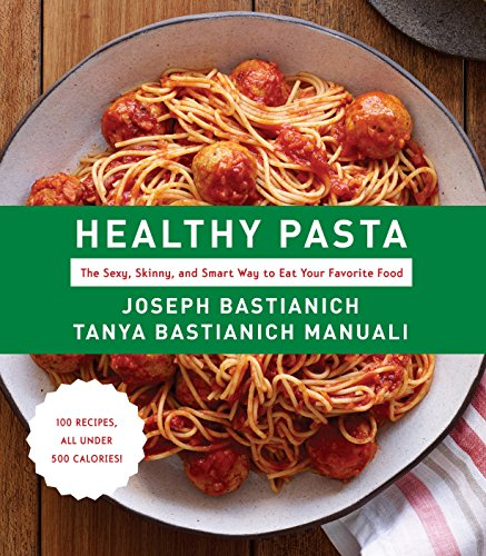 Healthy Pasta: The Sexy, Skinny, and Smart Way to Eat Your Favorite Food: A Cookbook
