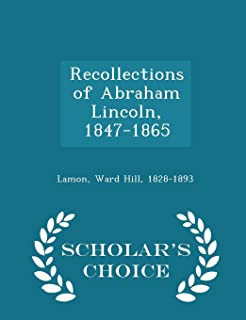 Recollections of Abraham Lincoln, 1847-1865 - Scholar's Choice Edition