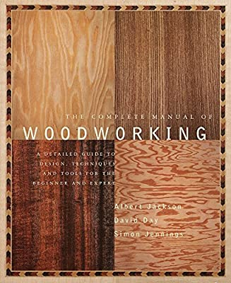 The Complete Manual of Woodworking: A Detailed Guide to Design, Techniques, and Tools for the Beginner and Expert