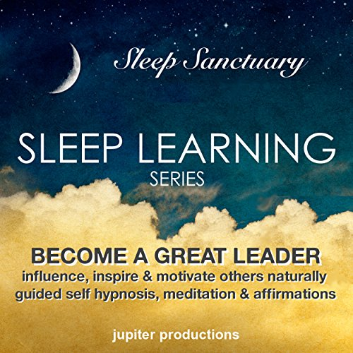 Become a Great Leader, Influence, Inspire & Motivate Others Naturally: Sleep Learning, Guided Self Hypnosis, Meditation & Affirmations audiobook cover art