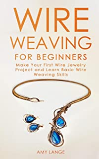 Wire Weaving for Beginners: Make Your First Wire Jewelry Project and Learn Basic Wire Weaving Skills