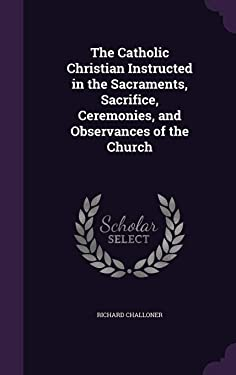 The Catholic Christian Instructed in the Sacraments, Sacrifice, Ceremonies, and Observances of the Church