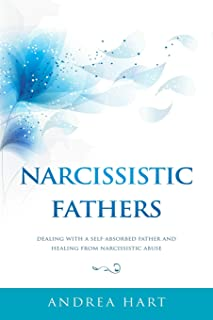 Narcissistic Fathers: Dealing with a Self-Absorbed Father and Healing from Narcissistic Abuse
