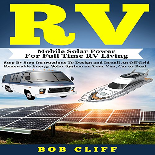 RV: Mobile Solar Power for Full Time RV Living: Step by Step Instructions to Design and Install an Off Grid Renewable Energy Solar System on Your Van, Car or Boat audiobook cover art