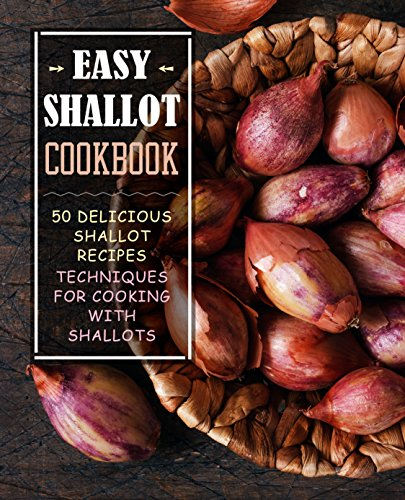 Easy Shallot Cookbook: 50 Delicious Shallot Recipes; Techniques for Cooking with Shallots