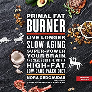 Primal Fat Burner     Live Longer, Slow Aging, Super-Power Your Brain, and Save Your Life with a High-Fat, Low-Carb Paleo Diet              By:                                                                                                                                 Nora Gedgaudas,                                                                                        David Perlmutter - foreword                               Narrated by:                                                                                                                                 Donna Postel                      Length: 12 hrs and 21 mins     3 ratings     Overall 3.7
