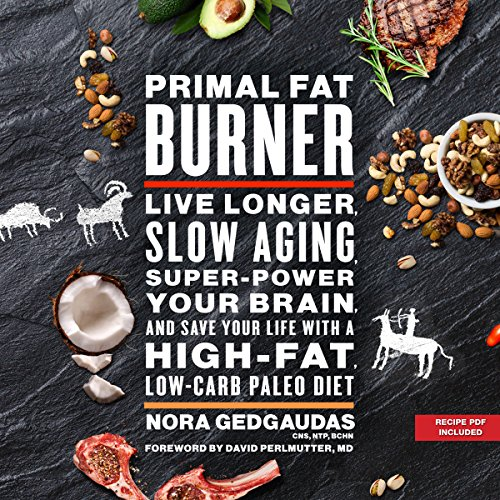 Primal Fat Burner     Live Longer, Slow Aging, Super-Power Your Brain, and Save Your Life with a High-Fat, Low-Carb Paleo Diet              By:                                                                                                                                 Nora Gedgaudas,                                                                                        David Perlmutter - foreword                               Narrated by:                                                                                                                                 Donna Postel                      Length: 12 hrs and 21 mins     148 ratings     Overall 4.3