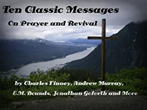 Ten Classic Messages on Prayer and Revival by Charles Finney, Andrew Murray, Jonathan Goforth etc. (Illustrated)