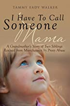 I Have To Call Someone Mama: A Grandmother's Story of Two Siblings Rescued from Munchausen by Proxy Abuse