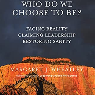Who Do We Choose to Be?     Facing Reality, Claiming Leadership, Restoring Sanity              Written by:                                                                                                                                 Margaret J. Wheatley                               Narrated by:                                                                                                                                 Margaret J. Wheatley                      Length: 7 hrs and 18 mins     1 rating     Overall 5.0