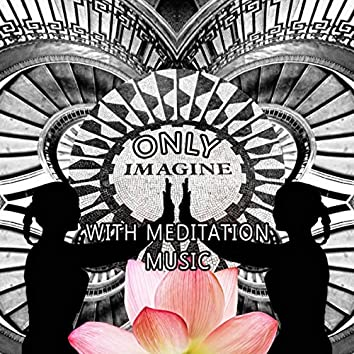 Only Imagine with Meditation Music - Endlessly Soothing Music, Mindfulness Meditation Spiritual Healing, Peaceful Music with the Sounds of Nature, Soothing Chill Out Music for Power Yoga