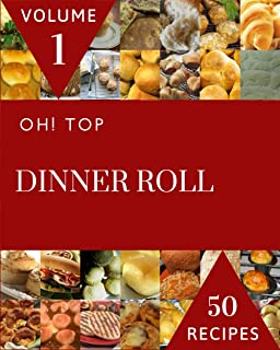 Oh! Top 50 Dinner Roll Recipes Volume 1: Keep Calm and Try Dinner Roll Cookbook