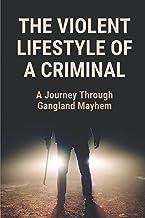 The Violent Lifestyle Of A Criminal: A Journey Through Gangland Mayhem: Drug-Fuelled Violent Lifestyle Conflict With The P...