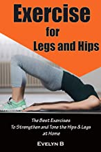 Exercise for Legs and Hips: The Best Exercises To Strengthen and Tone the Hips & Legs at Home (English Edition)