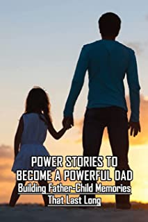 Power Stories To Become A Powerful Dad: Building Father-Child Memories That Last Long: The Day I Became A Father